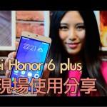 華為 honor 6 plus 香港人北京介紹分享(影片)